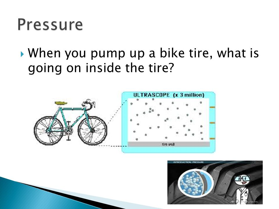 Pressure When you pump up a bike tire, what is going on inside the tire