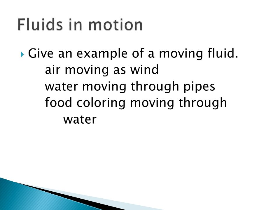 Fluids in motion Give an example of a moving fluid. air moving as wind