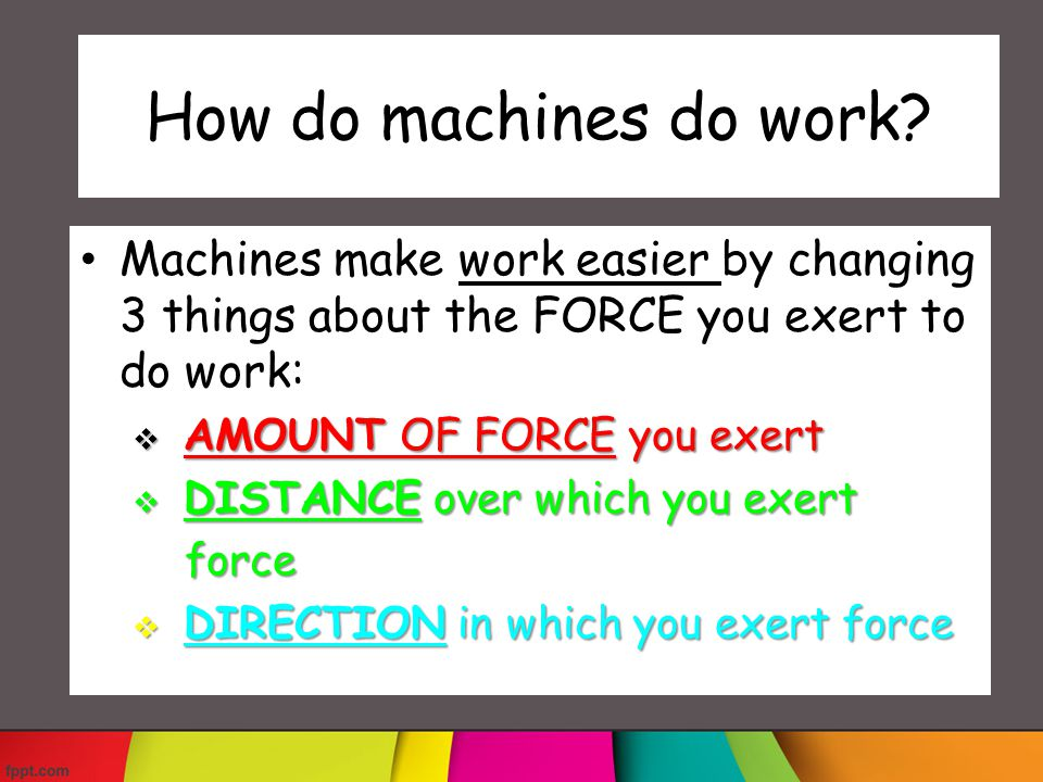 How do machines do work Machines make work easier by changing 3 things about the FORCE you exert to do work: