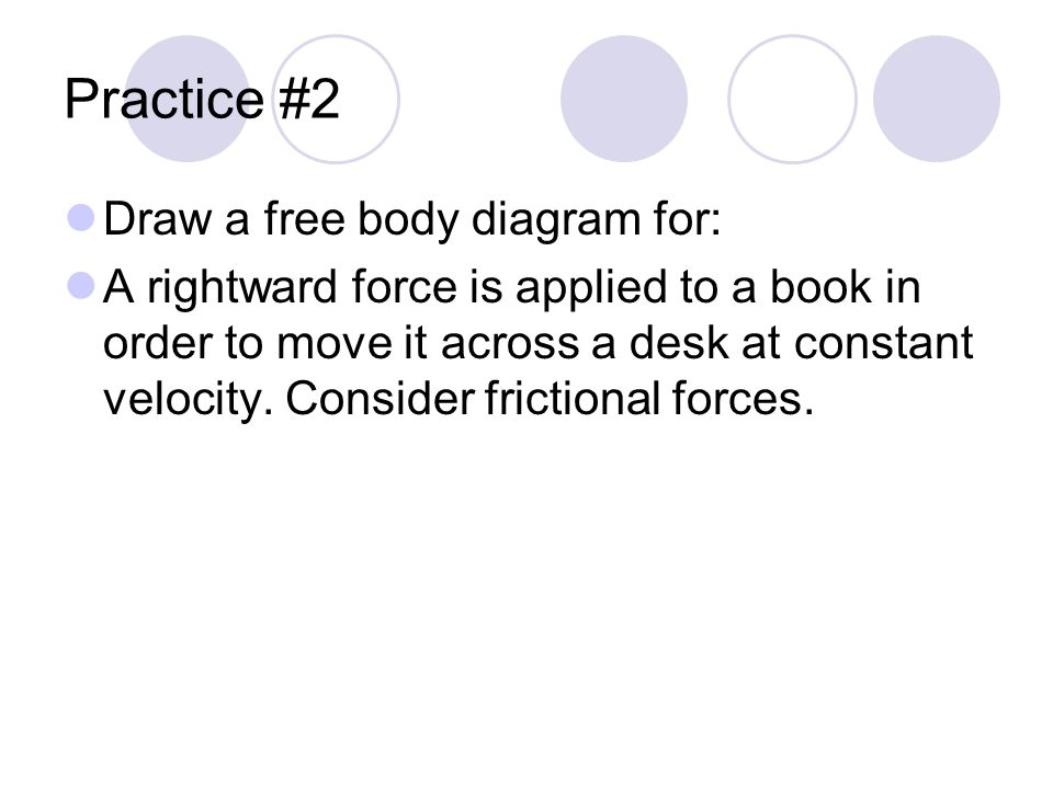Practice #2 Draw a free body diagram for: