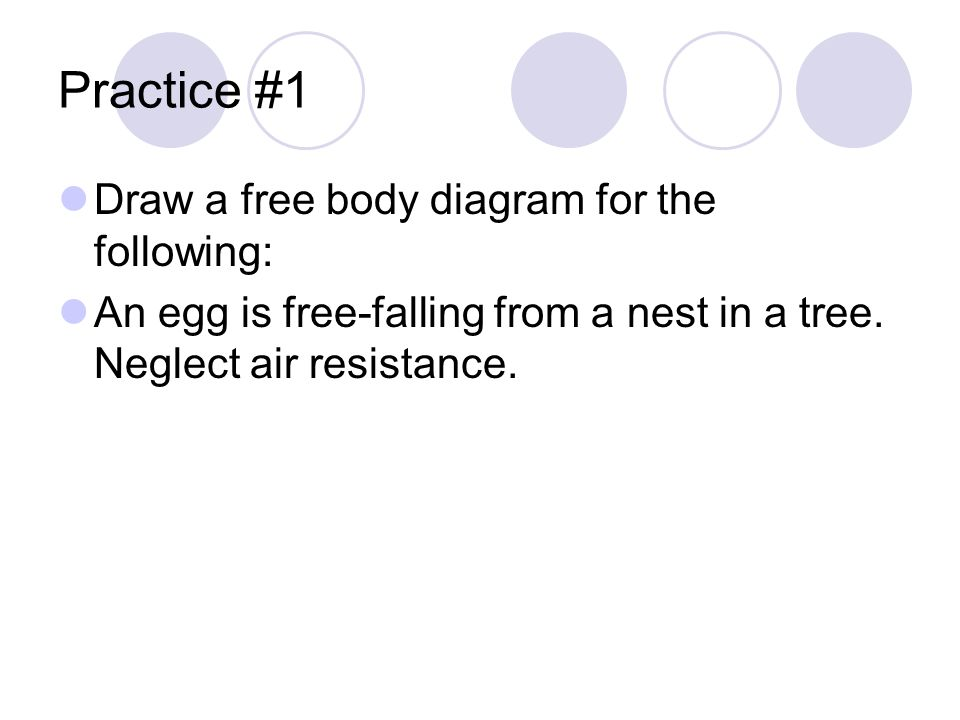 Practice #1 Draw a free body diagram for the following: