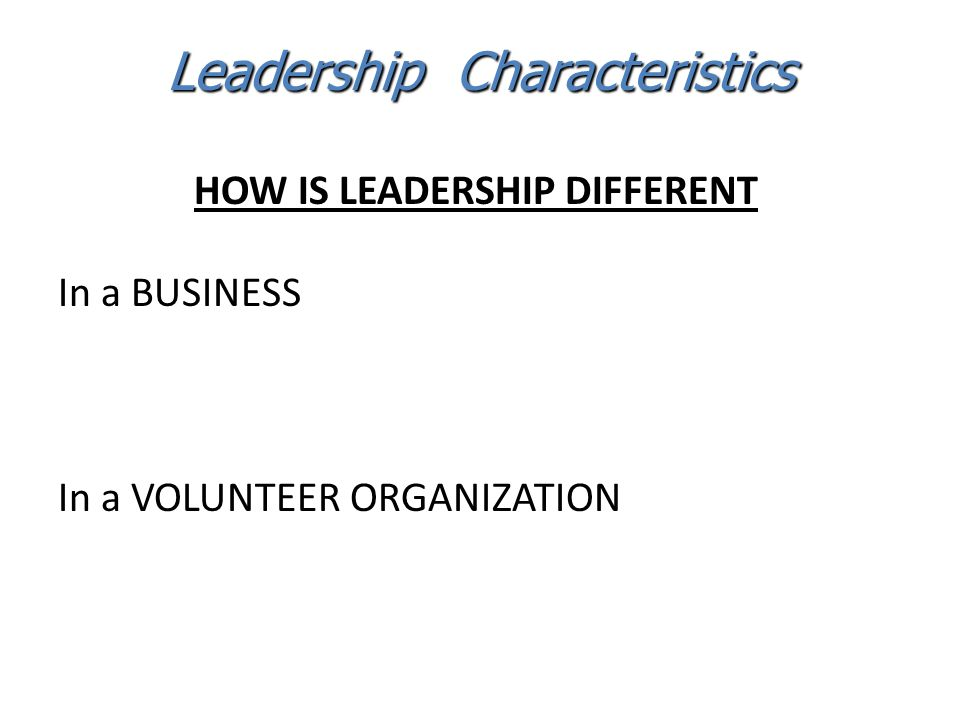 HOW IS LEADERSHIP DIFFERENT In a BUSINESS In a VOLUNTEER ORGANIZATION