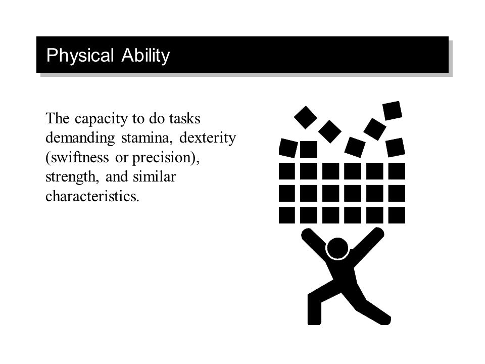 Physical Ability The capacity to do tasks demanding stamina, dexterity (swiftness or precision), strength, and similar characteristics.