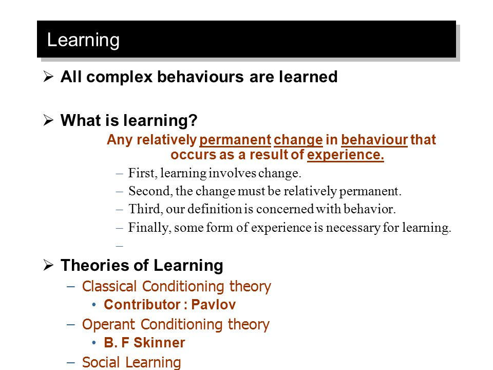 Learning All complex behaviours are learned What is learning