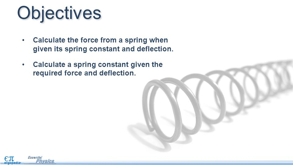 Objectives Calculate the force from a spring when given its spring constant and deflection.