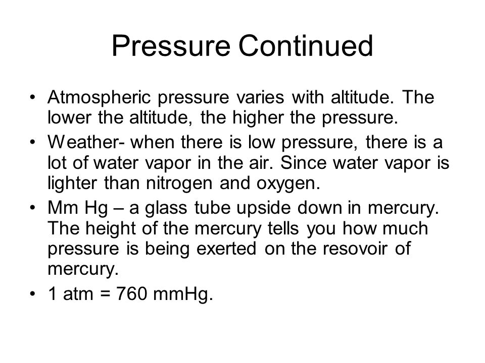 Pressure Continued Atmospheric pressure varies with altitude. The lower the altitude, the higher the pressure.