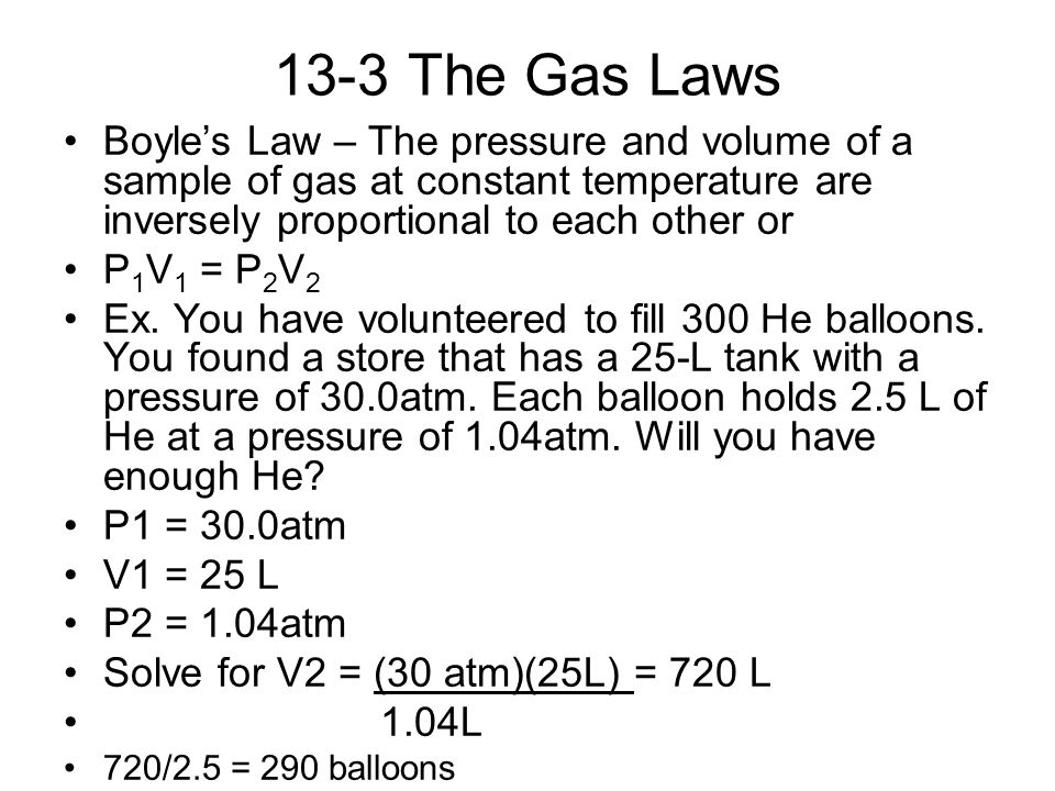 13-3 The Gas Laws Boyle's Law – The pressure and volume of a sample of gas at constant temperature are inversely proportional to each other or.