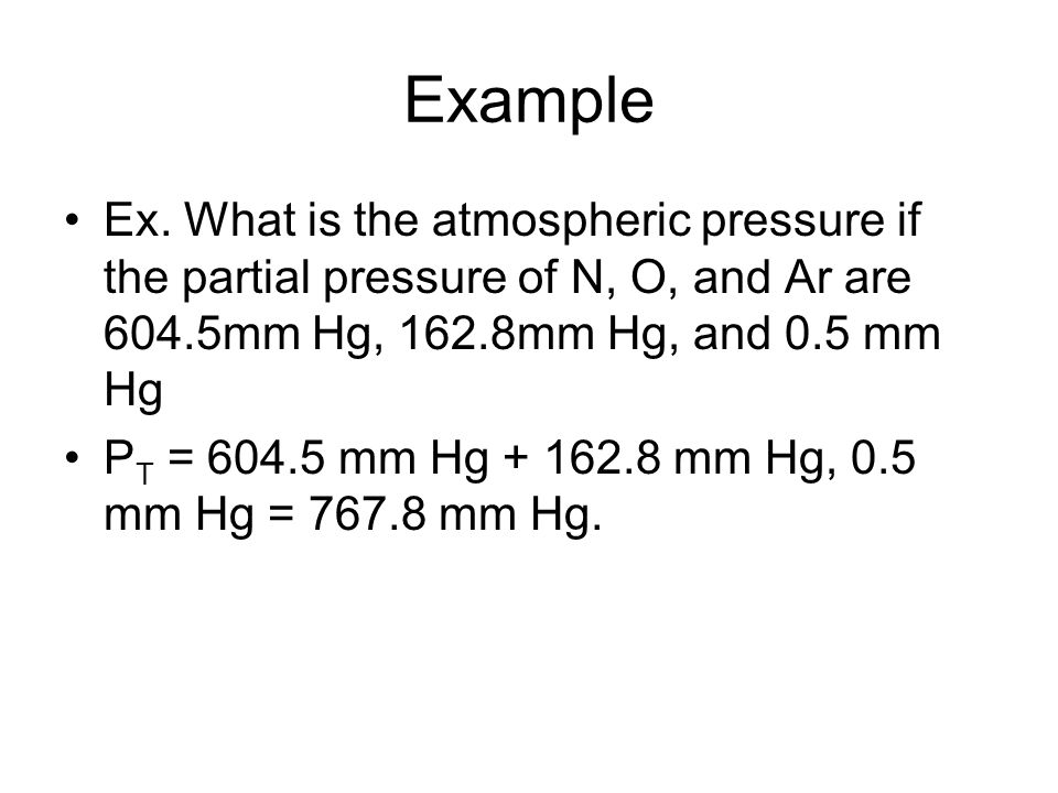 Example Ex. What is the atmospheric pressure if the partial pressure of N, O, and Ar are 604.5mm Hg, 162.8mm Hg, and 0.5 mm Hg.