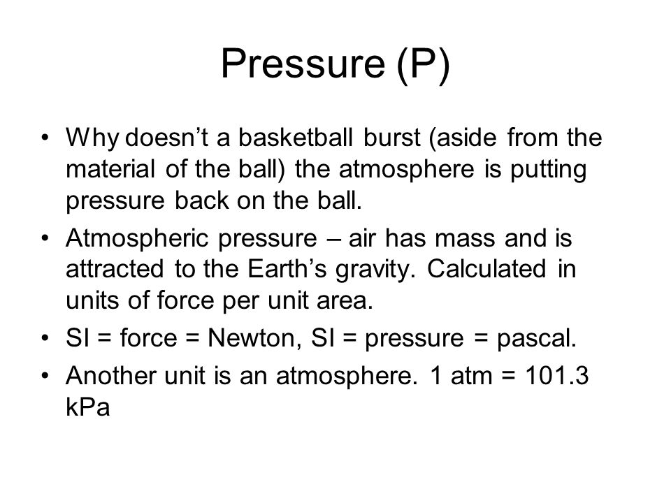 Pressure (P) Why doesn't a basketball burst (aside from the material of the ball) the atmosphere is putting pressure back on the ball.