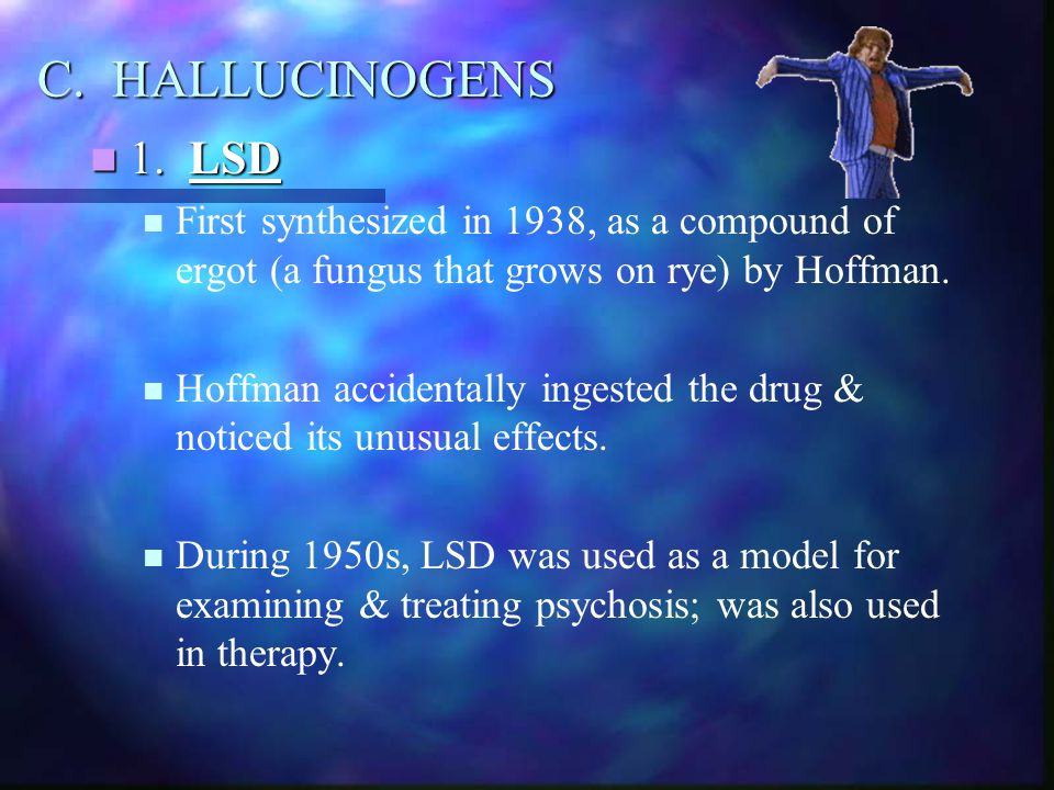 C. HALLUCINOGENS 1. LSD. First synthesized in 1938, as a compound of ergot (a fungus that grows on rye) by Hoffman.