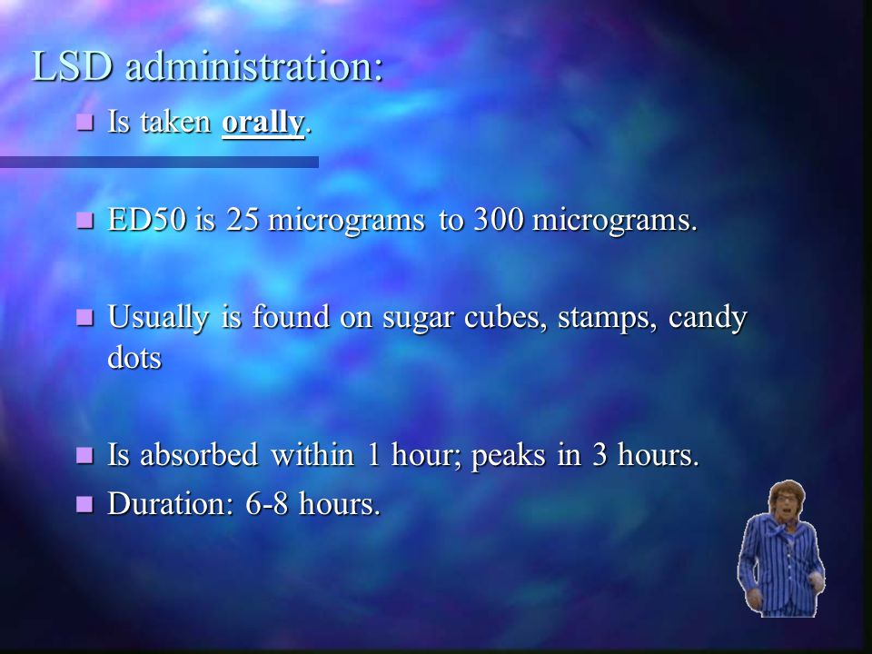 LSD administration: Is taken orally.