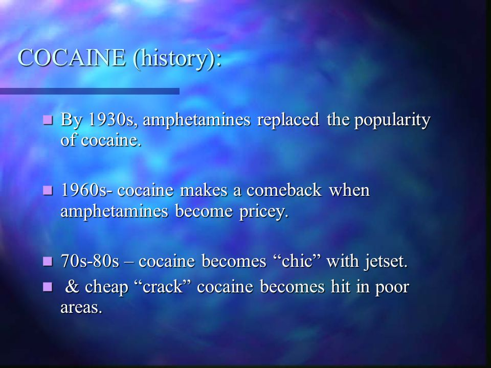 COCAINE (history): By 1930s, amphetamines replaced the popularity of cocaine. 1960s- cocaine makes a comeback when amphetamines become pricey.