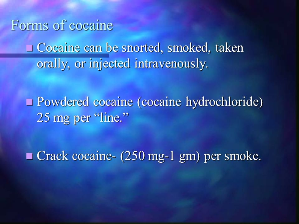 Forms of cocaine Cocaine can be snorted, smoked, taken orally, or injected intravenously. Powdered cocaine (cocaine hydrochloride) 25 mg per line.
