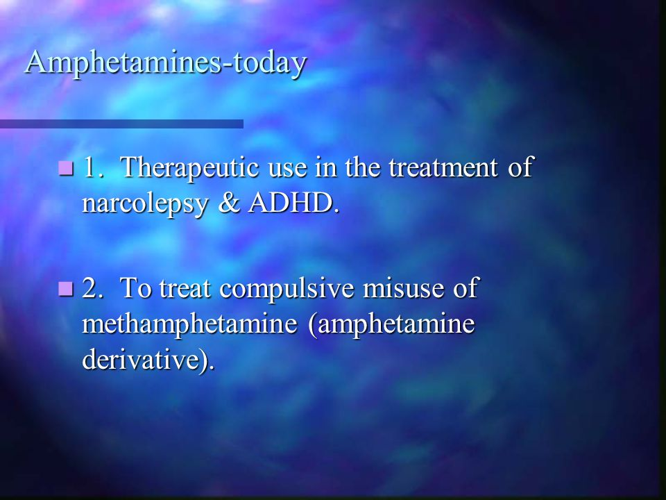 Amphetamines-today 1. Therapeutic use in the treatment of narcolepsy & ADHD.