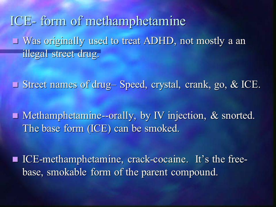 ICE- form of methamphetamine