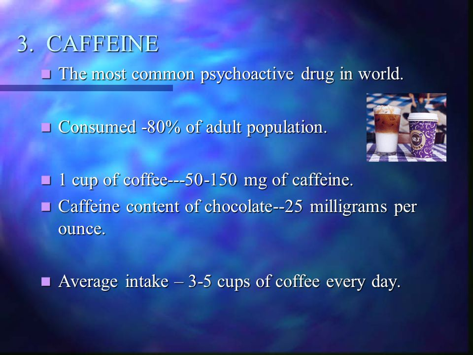 3. CAFFEINE The most common psychoactive drug in world.