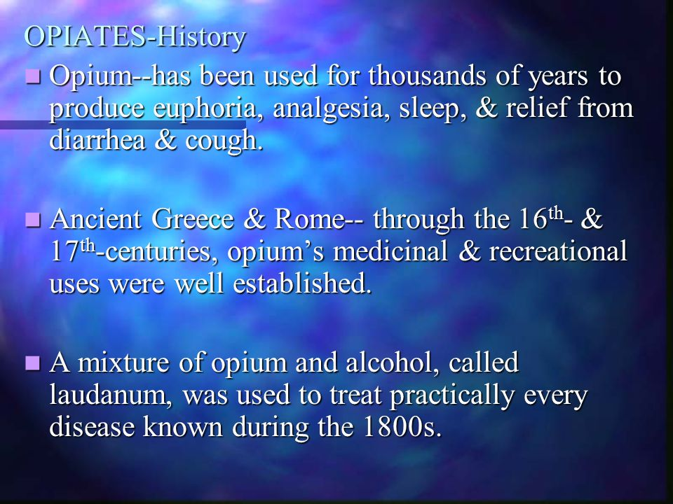OPIATES-History Opium--has been used for thousands of years to produce euphoria, analgesia, sleep, & relief from diarrhea & cough.