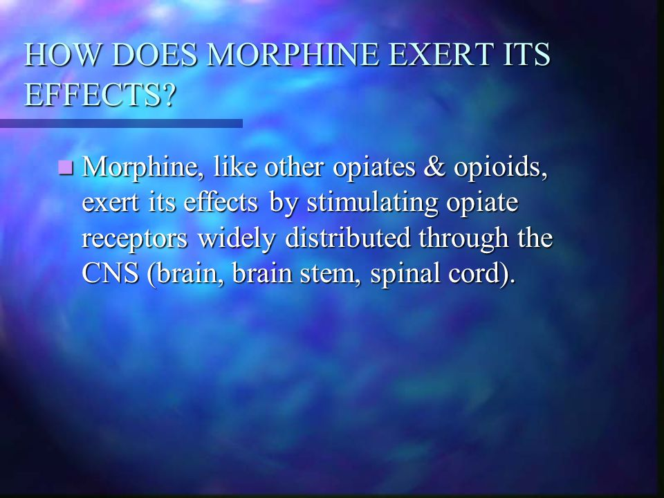 HOW DOES MORPHINE EXERT ITS EFFECTS