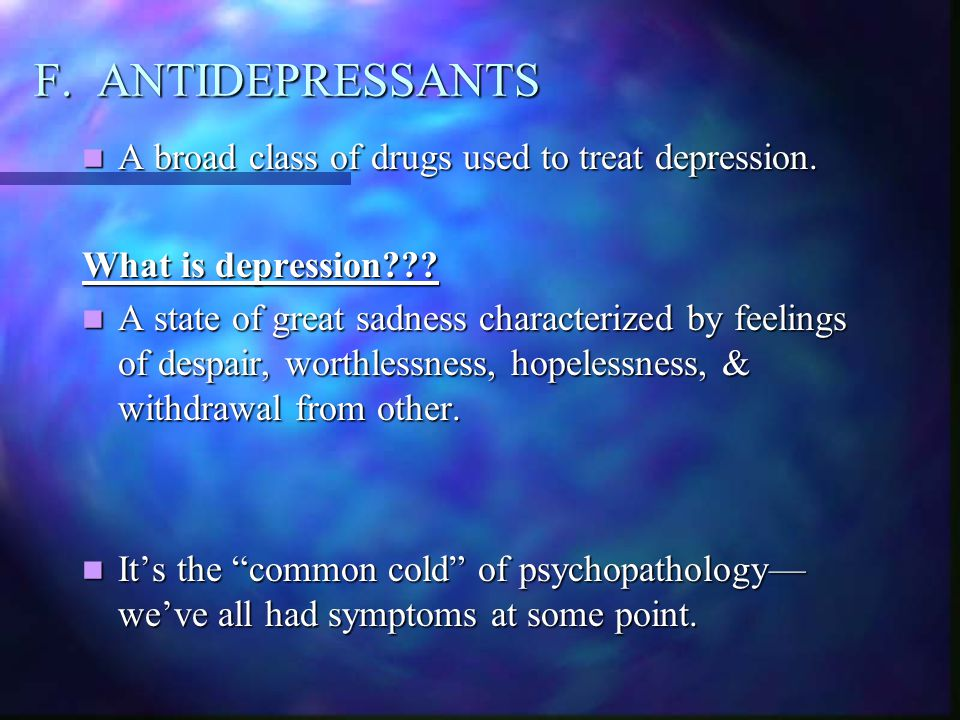 F. ANTIDEPRESSANTS A broad class of drugs used to treat depression.