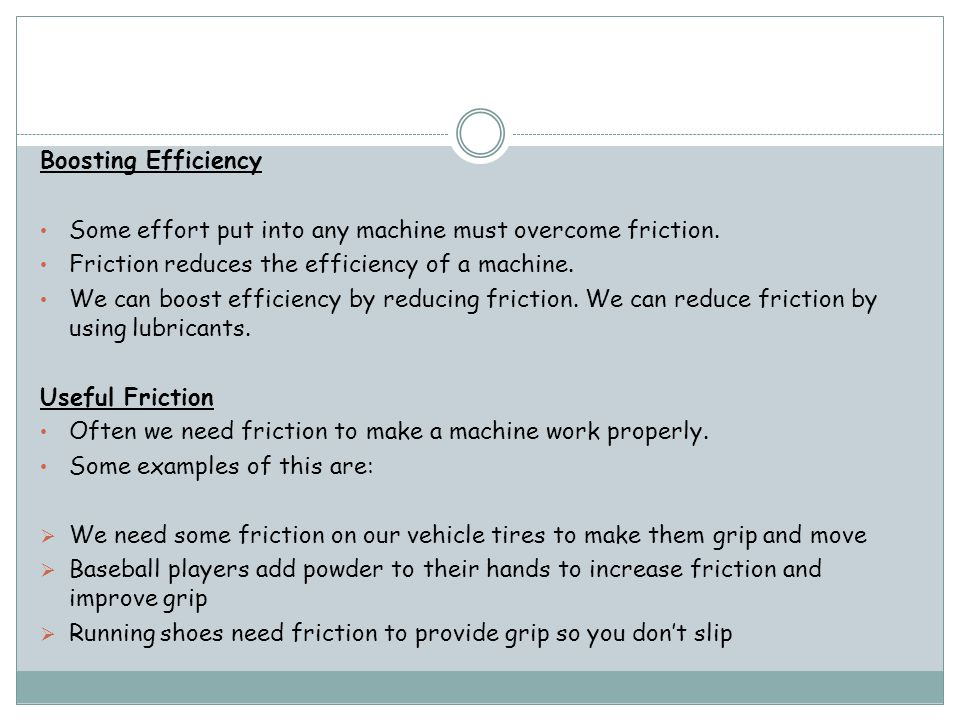Boosting Efficiency Some effort put into any machine must overcome friction. Friction reduces the efficiency of a machine.
