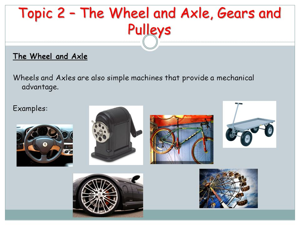 Topic 2 – The Wheel and Axle, Gears and Pulleys