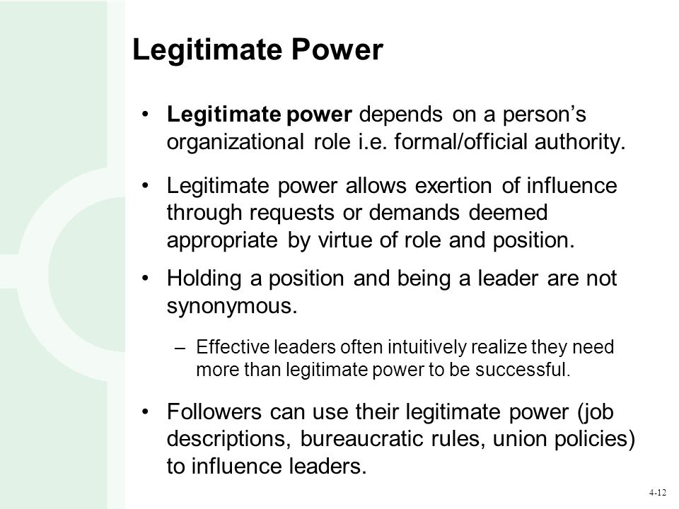 Legitimate Power Legitimate power depends on a person's organizational role i.e. formal/official authority.