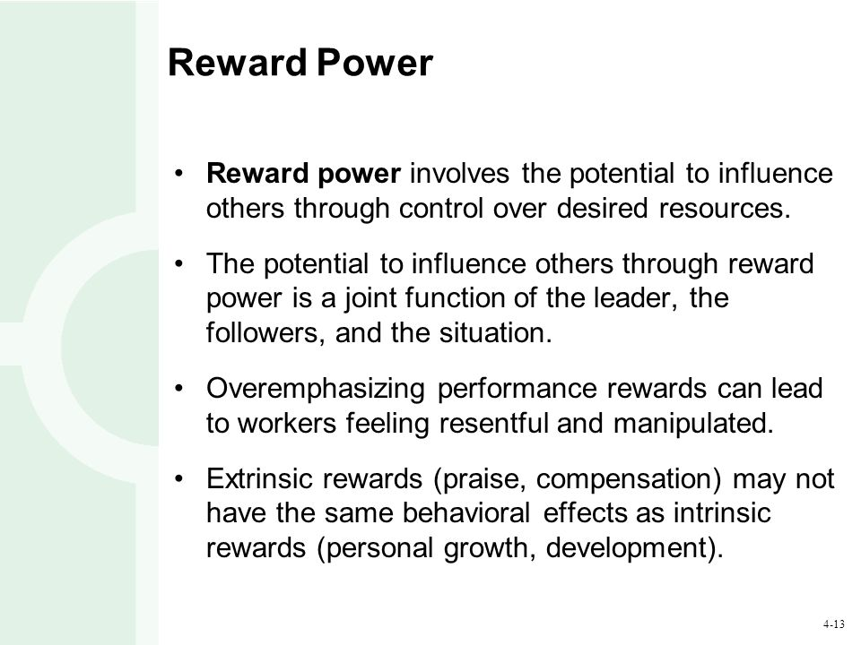 Reward Power Reward power involves the potential to influence others through control over desired resources.
