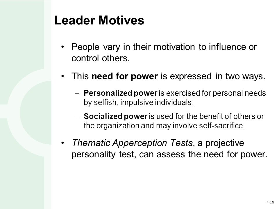 Leader Motives People vary in their motivation to influence or control others. This need for power is expressed in two ways.