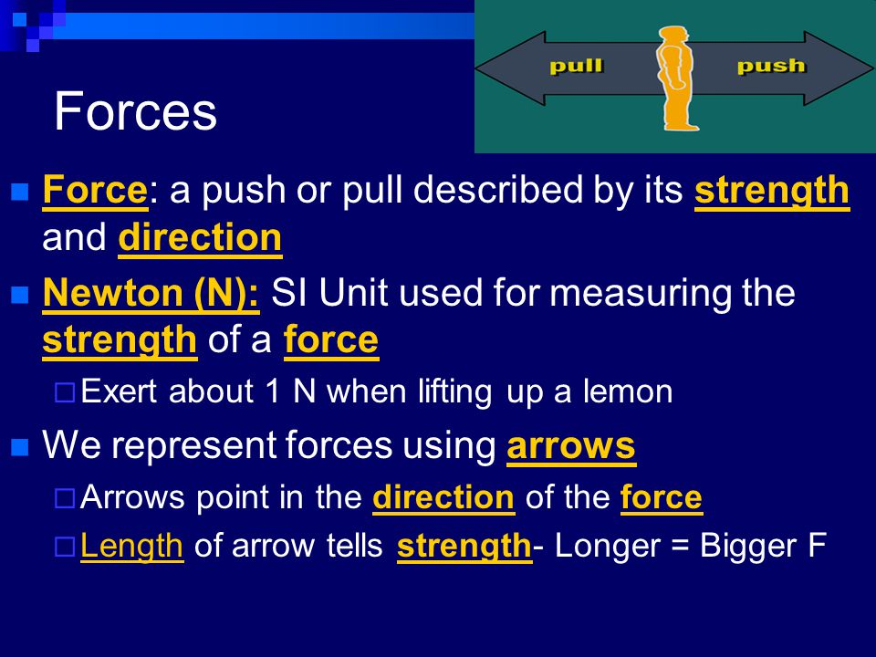 Forces Force: a push or pull described by its strength and direction