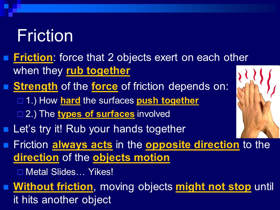 Friction Friction: force that 2 objects exert on each other when they rub together. Strength of the force of friction depends on: