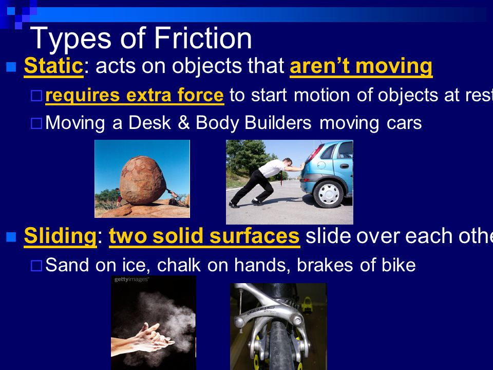 Types of Friction Static: acts on objects that aren't moving