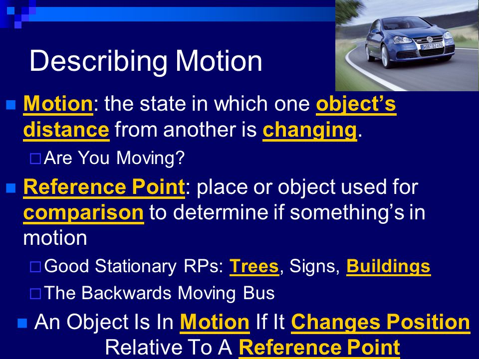 Describing Motion Motion: the state in which one object's distance from another is changing. Are You Moving