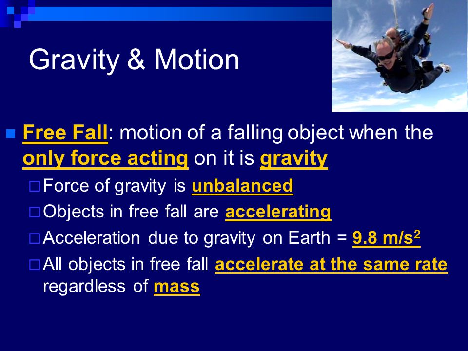 Gravity & Motion Free Fall: motion of a falling object when the only force acting on it is gravity.