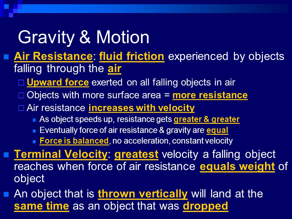 Gravity & Motion Air Resistance: fluid friction experienced by objects falling through the air. Upward force exerted on all falling objects in air.