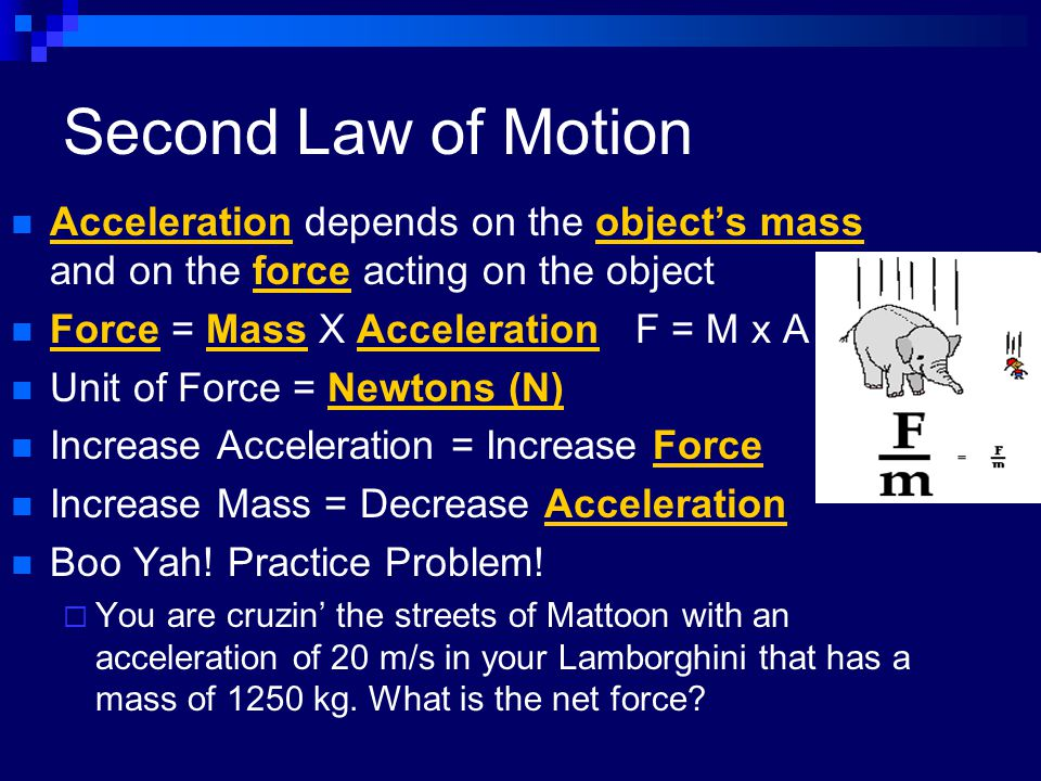 Second Law of Motion Acceleration depends on the object's mass and on the force acting on the object.