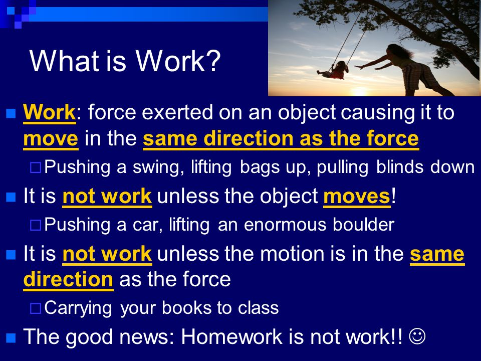 What is Work Work: force exerted on an object causing it to move in the same direction as the force.