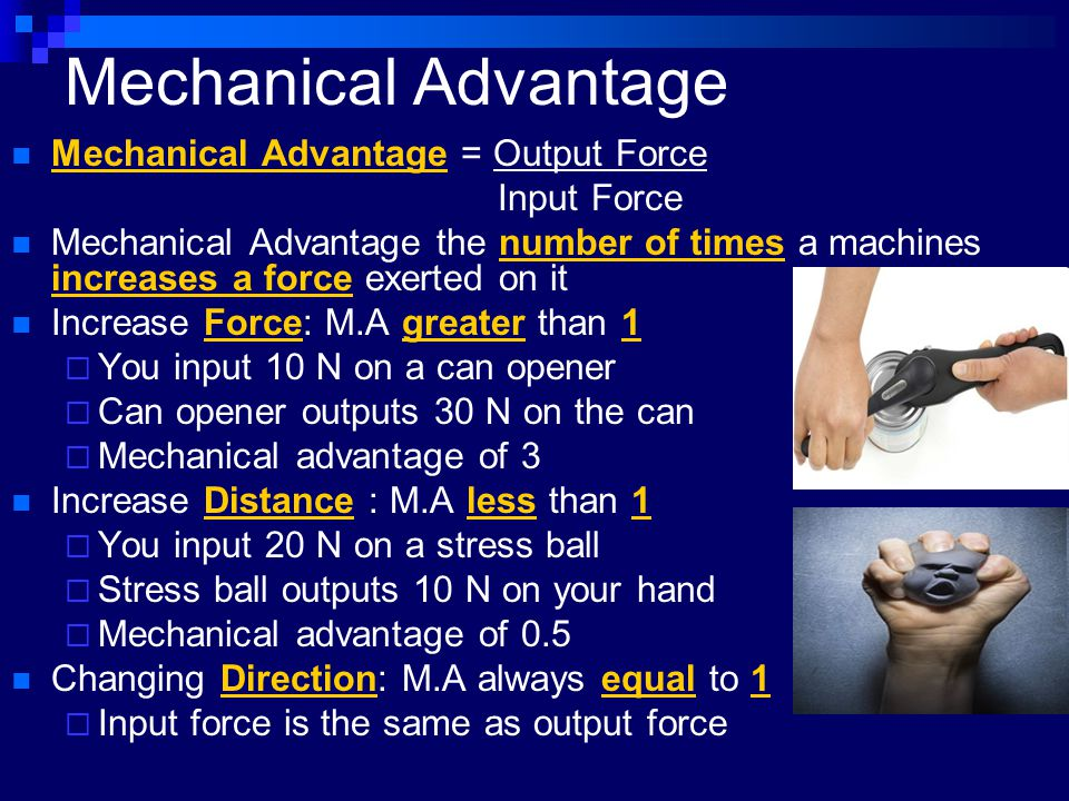 Mechanical Advantage Mechanical Advantage = Output Force Input Force