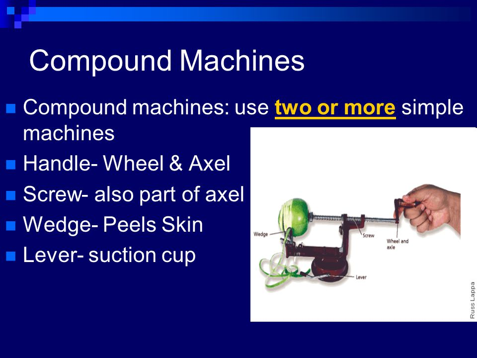 Compound Machines Compound machines: use two or more simple machines