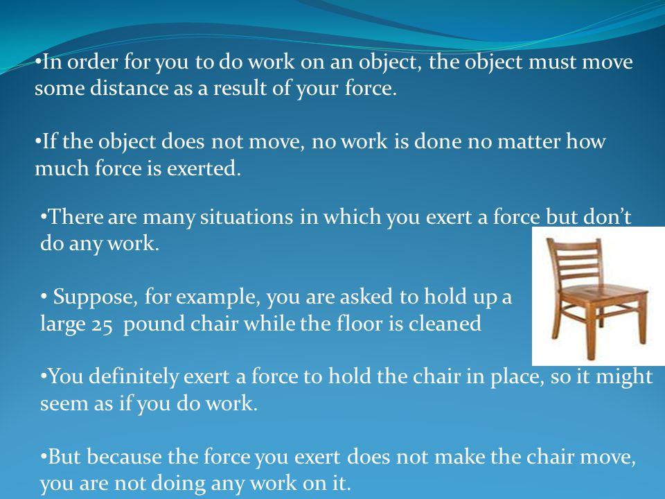 In order for you to do work on an object, the object must move some distance as a result of your force.