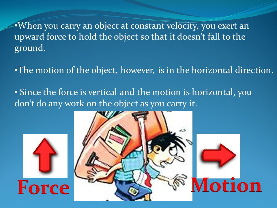 When you carry an object at constant velocity, you exert an upward force to hold the object so that it doesn't fall to the ground.