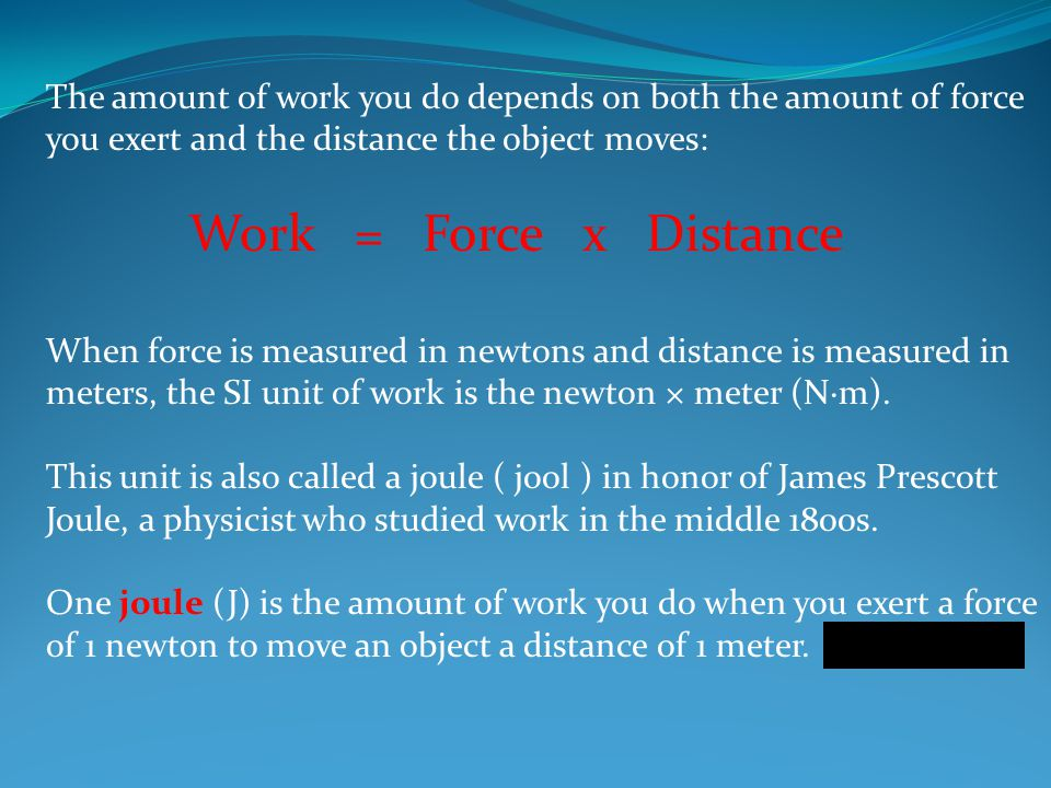 The amount of work you do depends on both the amount of force you exert and the distance the object moves: