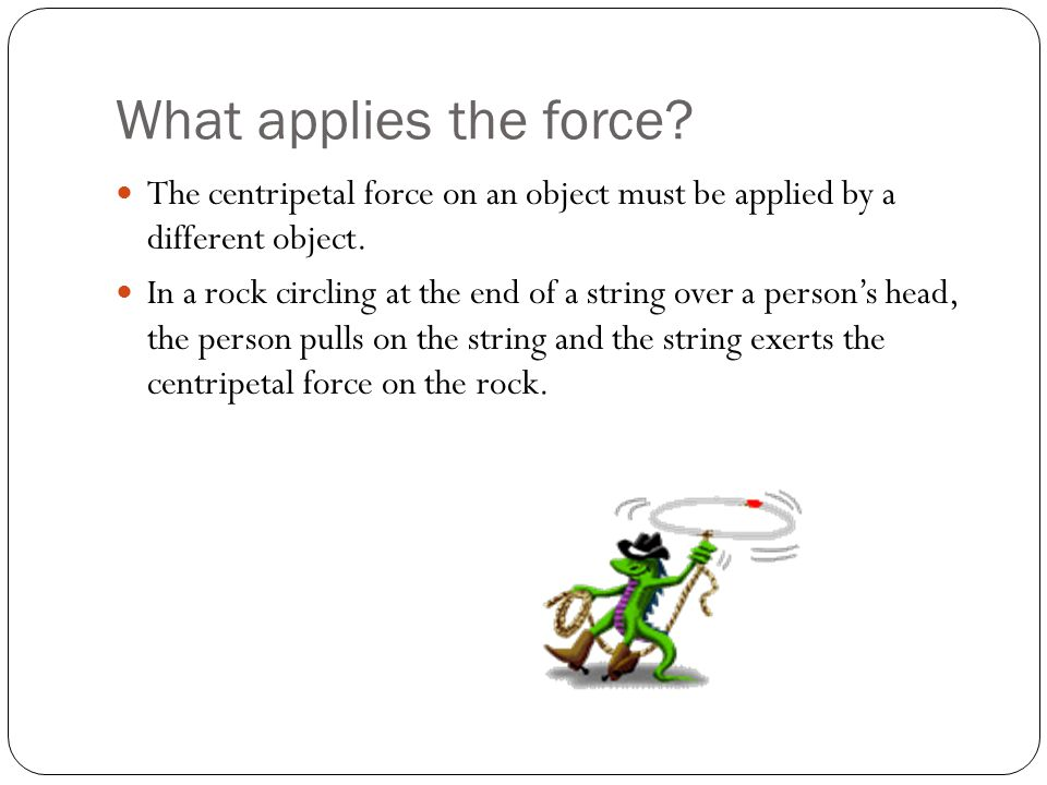 What applies the force The centripetal force on an object must be applied by a different object.