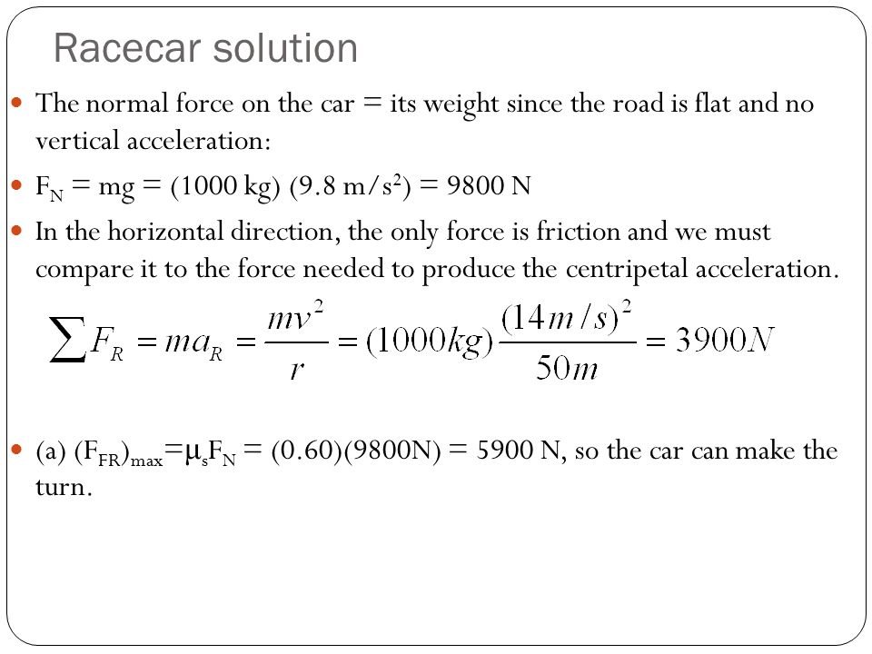 Racecar solution The normal force on the car = its weight since the road is flat and no vertical acceleration: