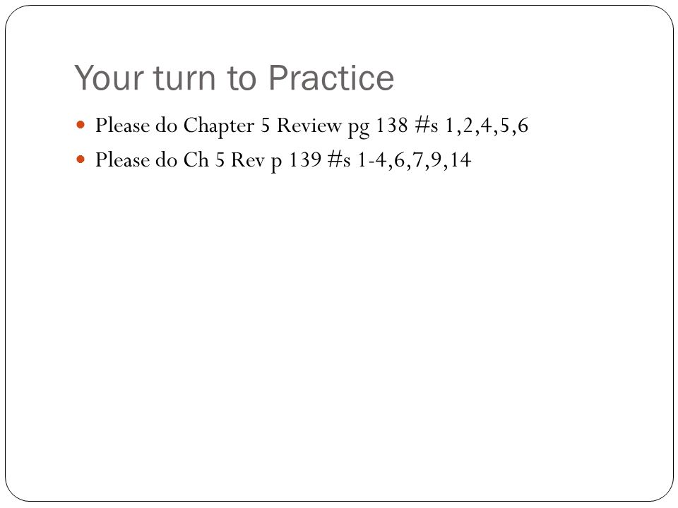 Your turn to Practice Please do Chapter 5 Review pg 138 #s 1,2,4,5,6