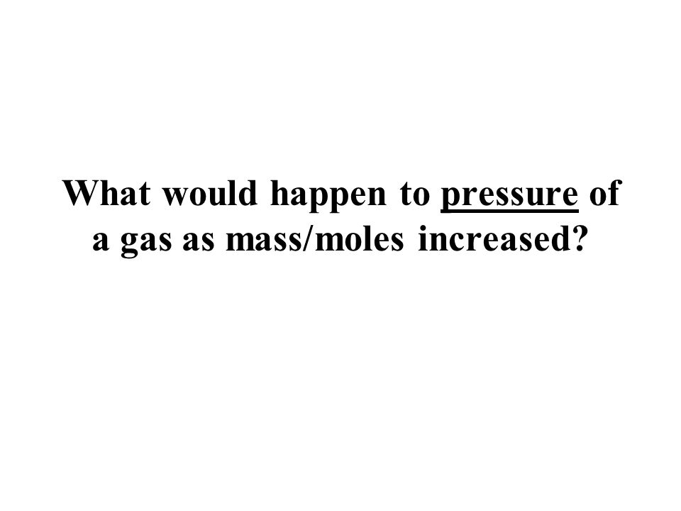 What would happen to pressure of a gas as mass/moles increased