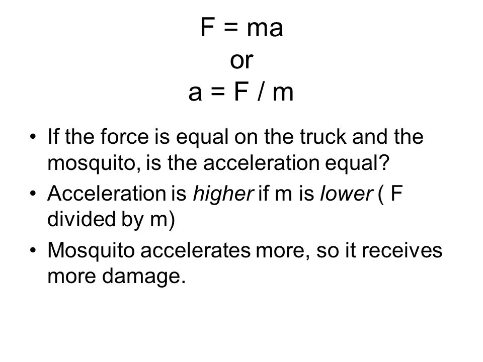 F = ma or a = F / m If the force is equal on the truck and the mosquito, is the acceleration equal