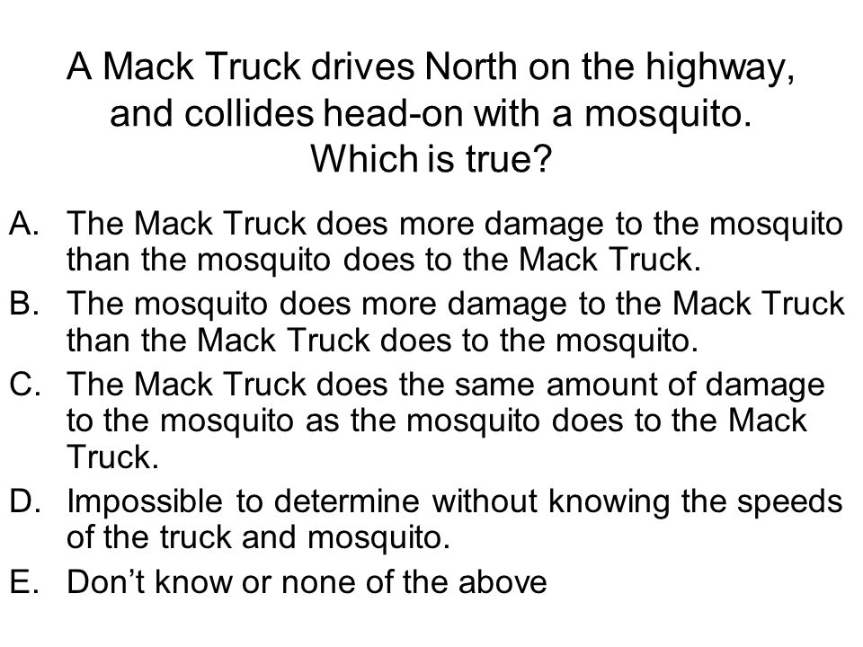 A Mack Truck drives North on the highway, and collides head-on with a mosquito. Which is true