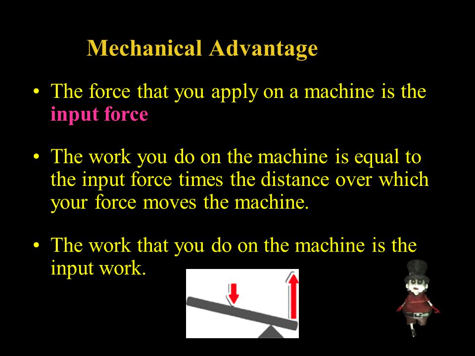 Mechanical Advantage The force that you apply on a machine is the input force.