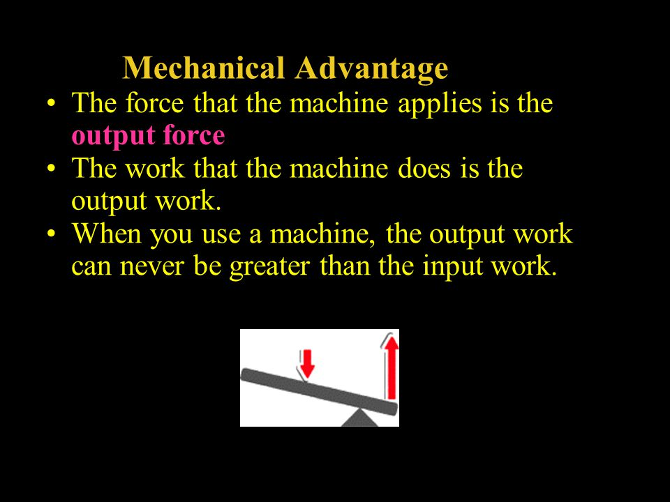 Mechanical Advantage The force that the machine applies is the output force. The work that the machine does is the output work.