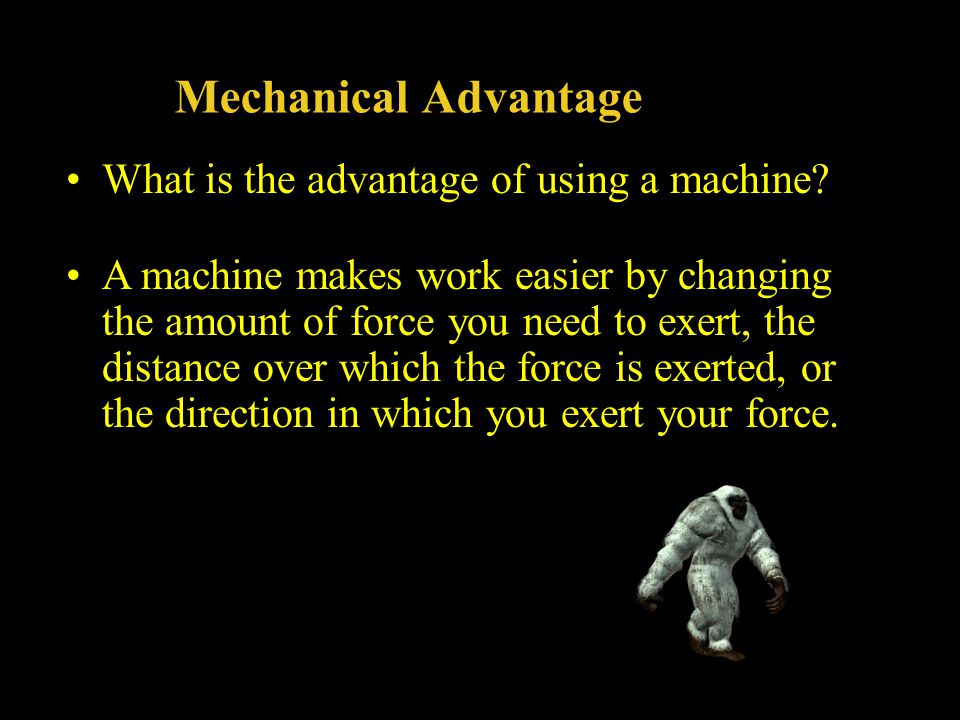 Mechanical Advantage What is the advantage of using a machine